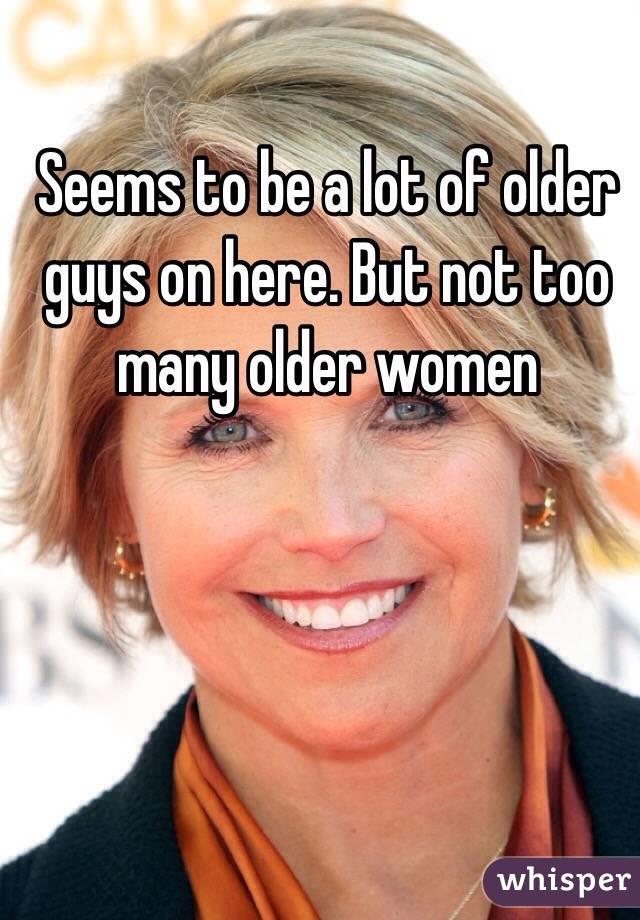Seems to be a lot of older guys on here. But not too many older women