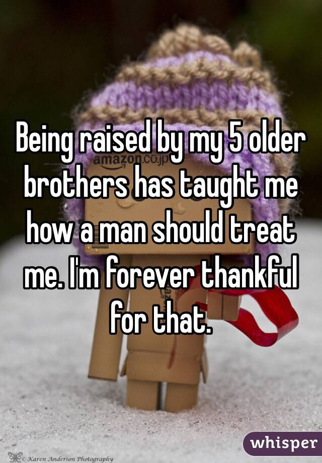 Being raised by my 5 older brothers has taught me how a man should treat me. I'm forever thankful for that.