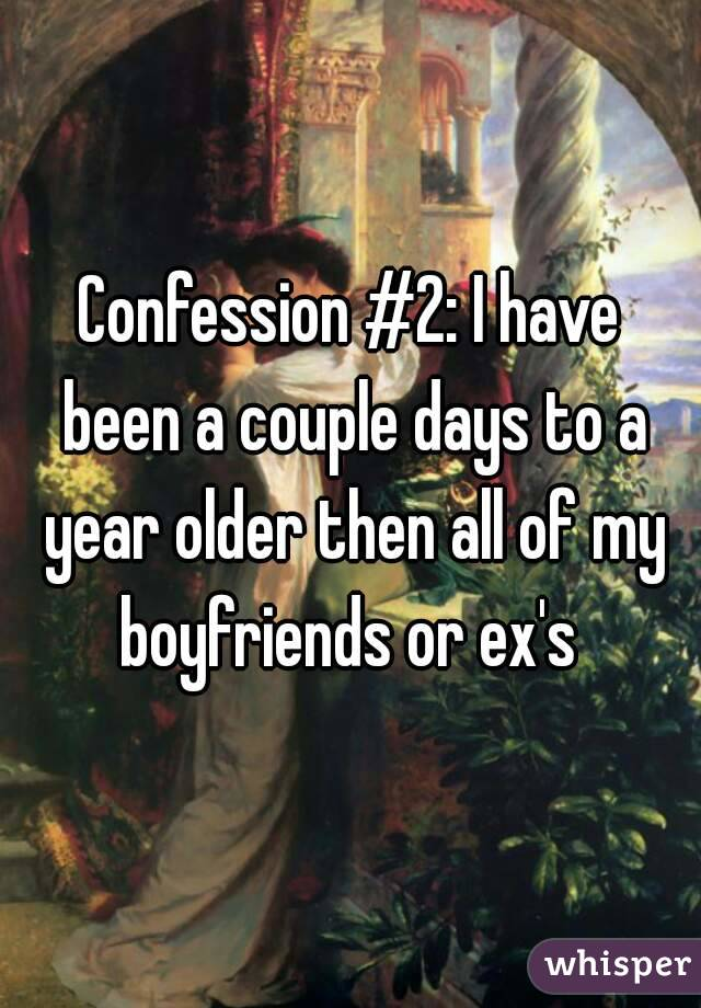 Confession #2: I have been a couple days to a year older then all of my boyfriends or ex's