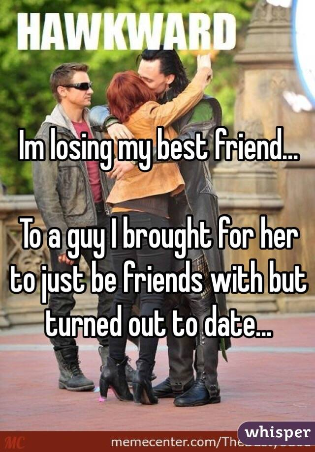 Im losing my best friend...  To a guy I brought for her to just be friends with but turned out to date...