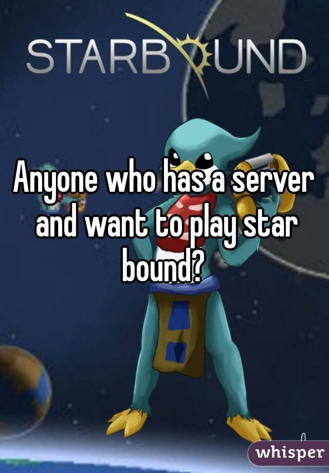 Anyone who has a server and want to play star bound?