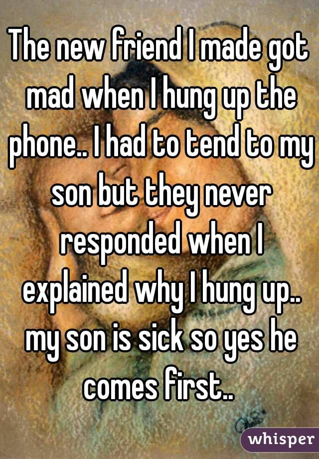 The new friend I made got mad when I hung up the phone.. I had to tend to my son but they never responded when I explained why I hung up.. my son is sick so yes he comes first..