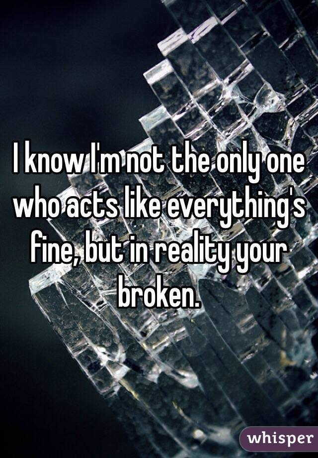 I know I'm not the only one who acts like everything's fine, but in reality your broken.