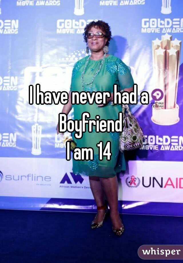 I have never had a  Boyfriend I am 14