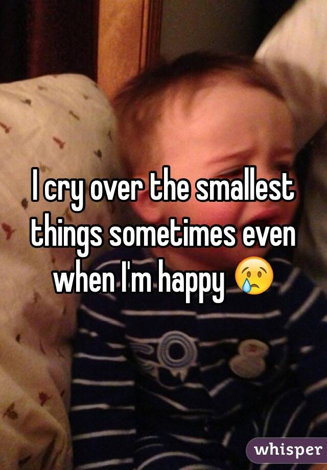 I cry over the smallest things sometimes even when I'm happy 😢