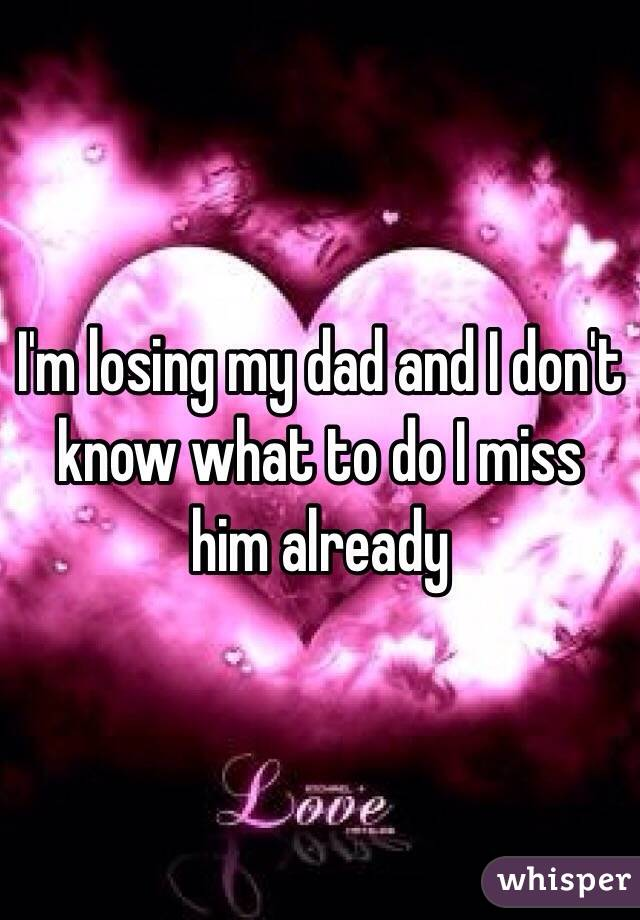 I'm losing my dad and I don't know what to do I miss him already