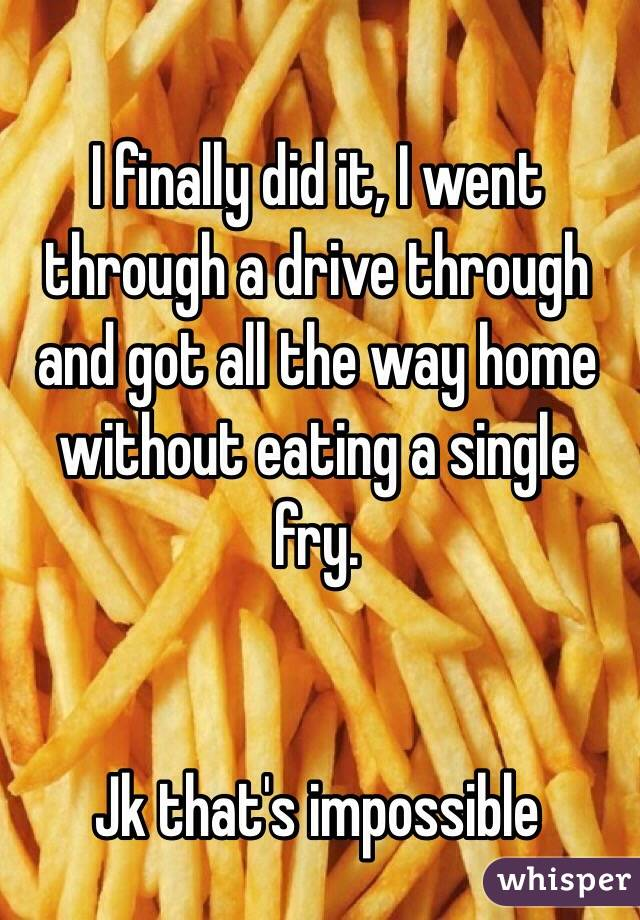 I finally did it, I went through a drive through and got all the way home without eating a single fry.   Jk that's impossible