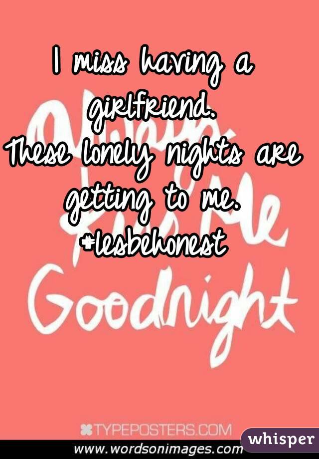 I miss having a girlfriend.  These lonely nights are getting to me.  #lesbehonest