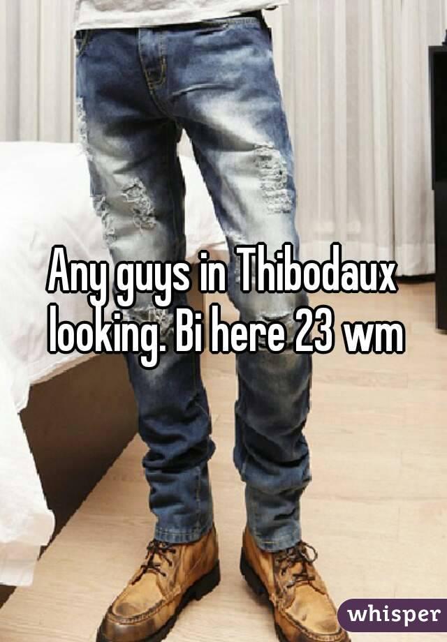Any guys in Thibodaux looking. Bi here 23 wm