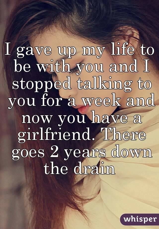 I gave up my life to be with you and I stopped talking to you for a week and now you have a girlfriend. There goes 2 years down the drain
