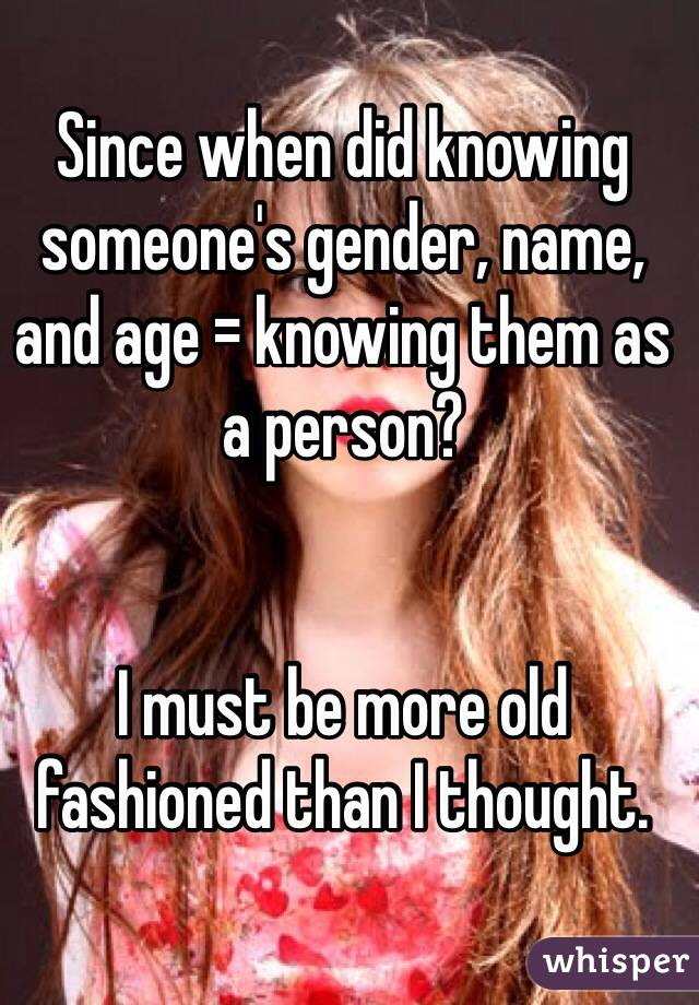 Since when did knowing someone's gender, name, and age = knowing them as a person?    I must be more old fashioned than I thought.