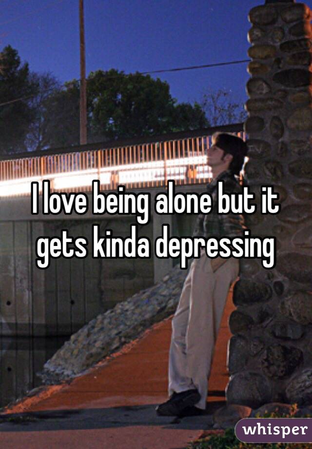 I love being alone but it gets kinda depressing