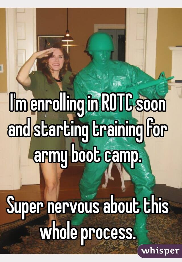 I'm enrolling in ROTC soon and starting training for army boot camp.   Super nervous about this whole process.