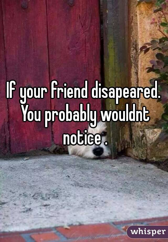 If your friend disapeared. You probably wouldnt notice .