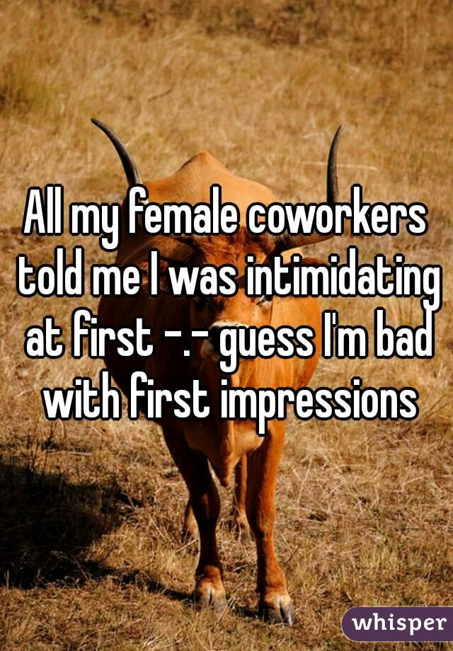 All my female coworkers told me I was intimidating at first -.- guess I'm bad with first impressions