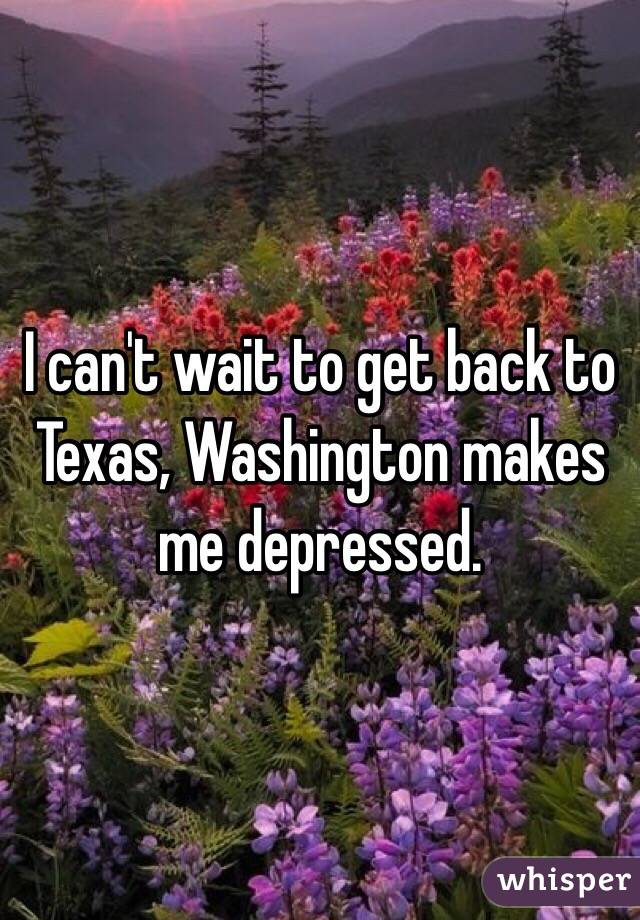 I can't wait to get back to Texas, Washington makes me depressed.