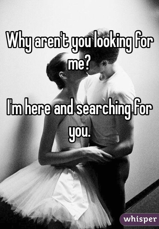 Why aren't you looking for me?  I'm here and searching for you.