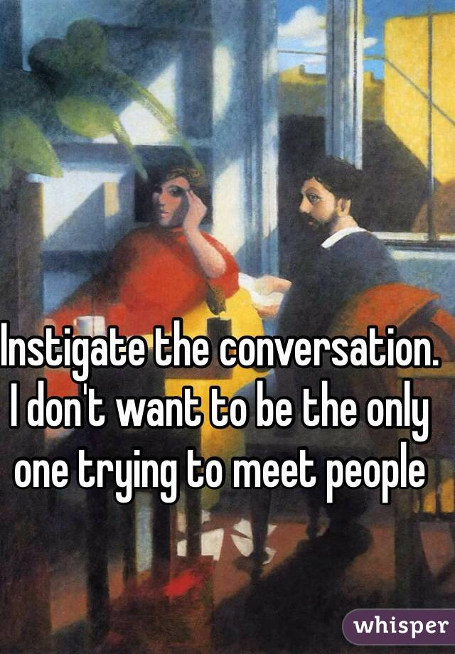 Instigate the conversation. I don't want to be the only one trying to meet people