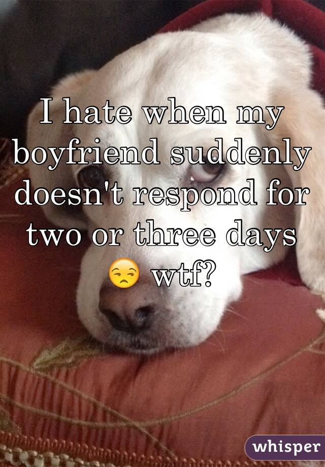 I hate when my boyfriend suddenly doesn't respond for two or three days  😒 wtf?