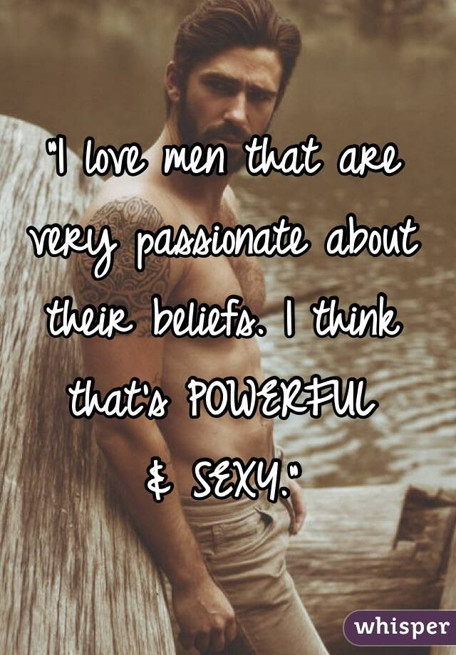 """I love men that are very passionate about their beliefs. I think that's POWERFUL  & SEXY."""