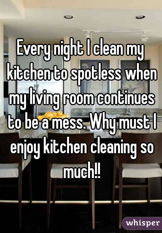 Every night I clean my kitchen to spotless when my living room continues to be a mess. Why must I enjoy kitchen cleaning so much!!