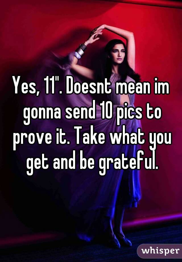 "Yes, 11"". Doesnt mean im gonna send 10 pics to prove it. Take what you get and be grateful."