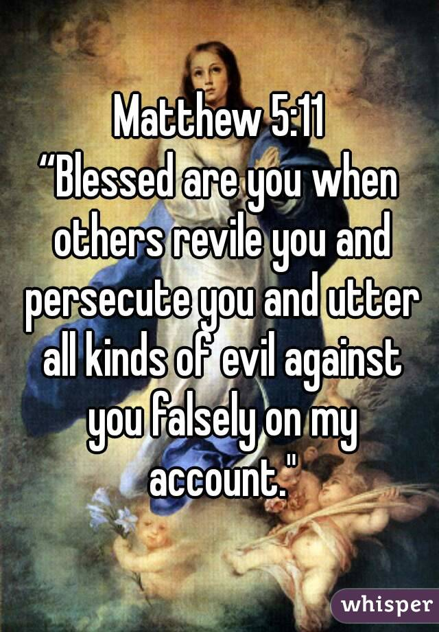 """Matthew 5:11 """"Blessed are you when others revile you and persecute you and utter all kinds of evil against you falsely on my account."""""""