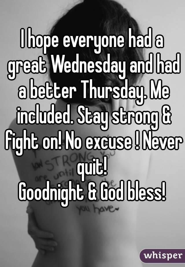 I hope everyone had a great Wednesday and had a better Thursday. Me included. Stay strong & fight on! No excuse ! Never quit!  Goodnight & God bless!