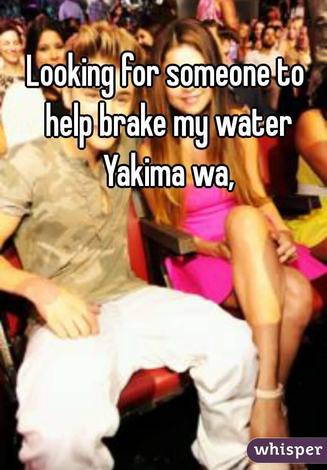 Looking for someone to help brake my water Yakima wa,