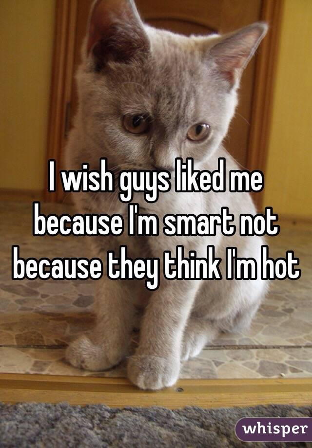 I wish guys liked me because I'm smart not because they think I'm hot