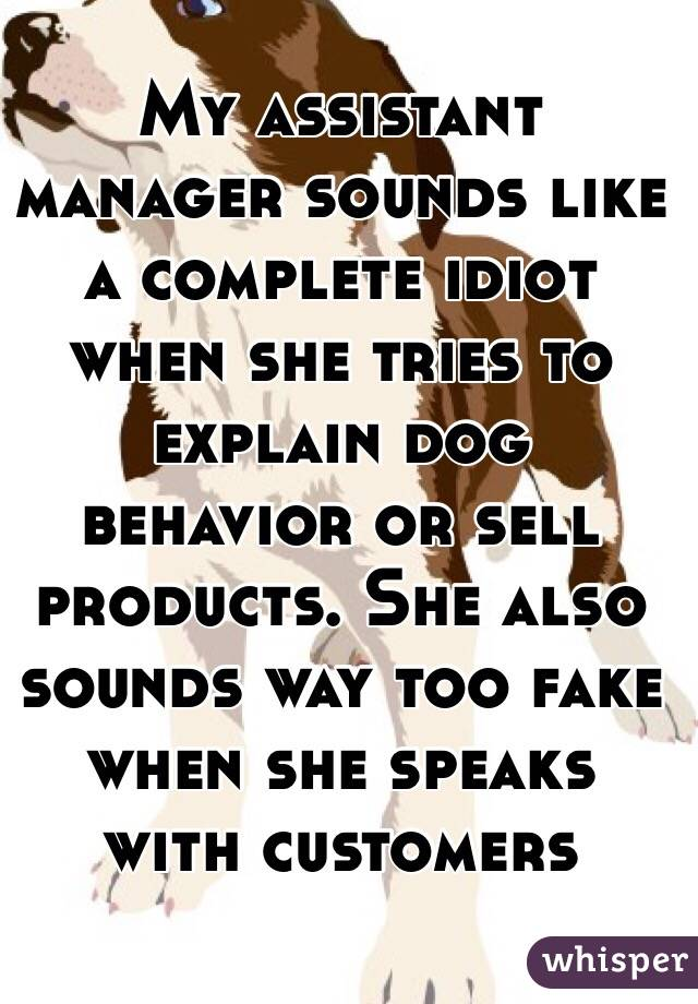 My assistant manager sounds like a complete idiot when she tries to explain dog behavior or sell products. She also sounds way too fake when she speaks with customers