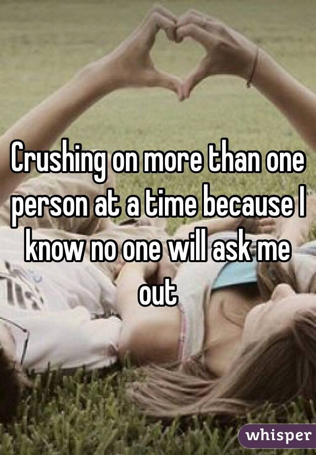 Crushing on more than one person at a time because I know no one will ask me out