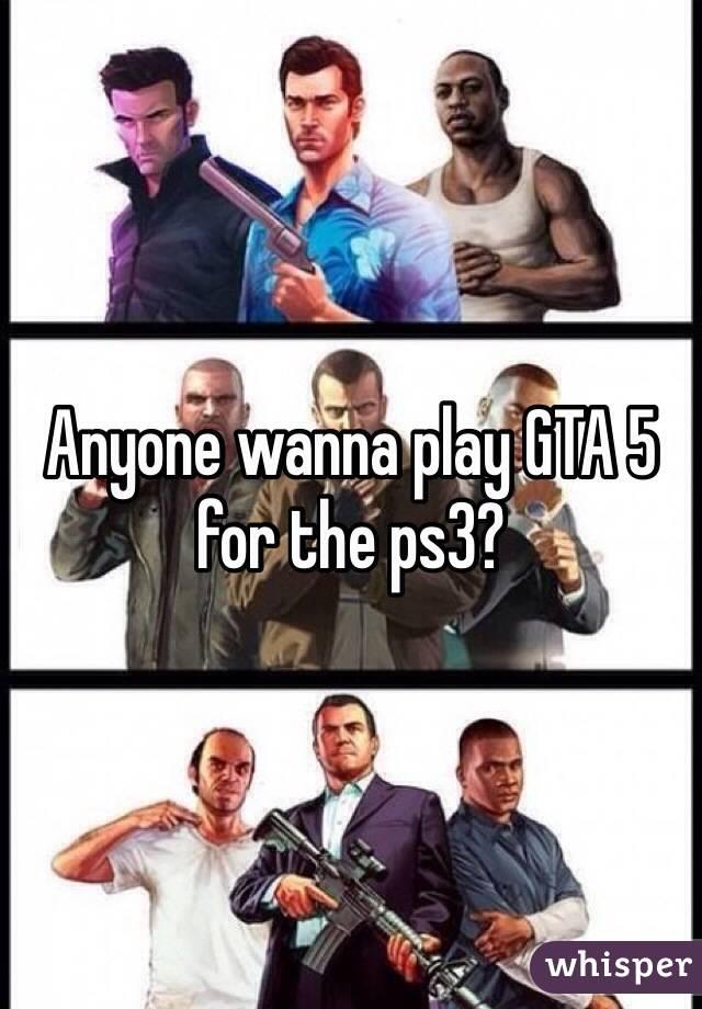 Anyone wanna play GTA 5 for the ps3?