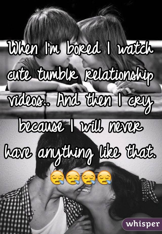 When I'm bored I watch cute tumblr relationship videos.. And then I cry because I will never have anything like that. 😪😪😪😪