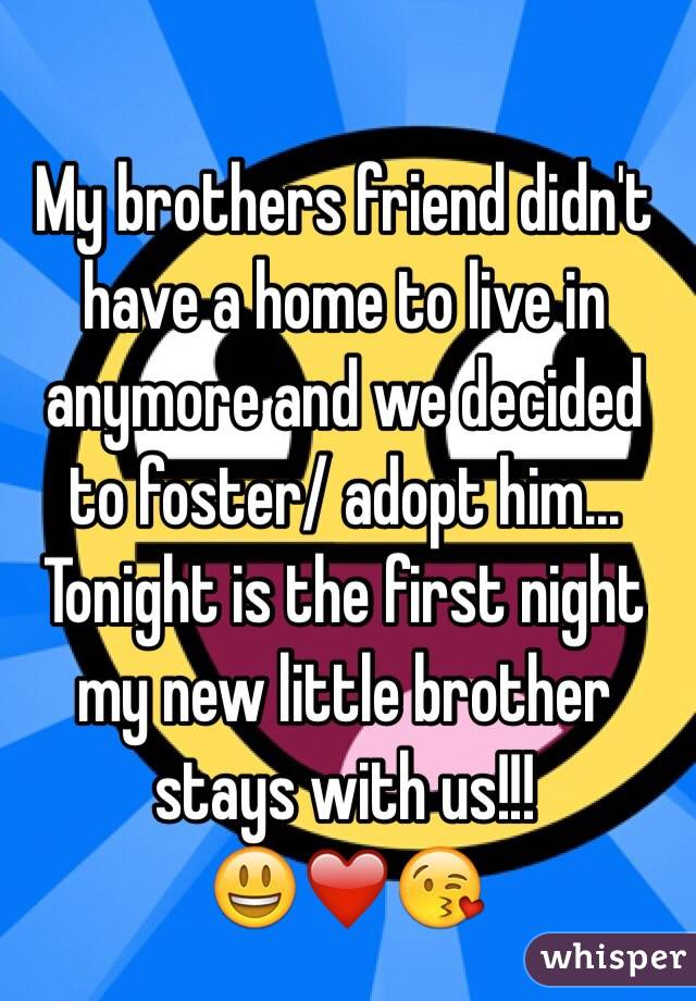 My brothers friend didn't have a home to live in anymore and we decided to foster/ adopt him... Tonight is the first night my new little brother stays with us!!! 😃❤️😘