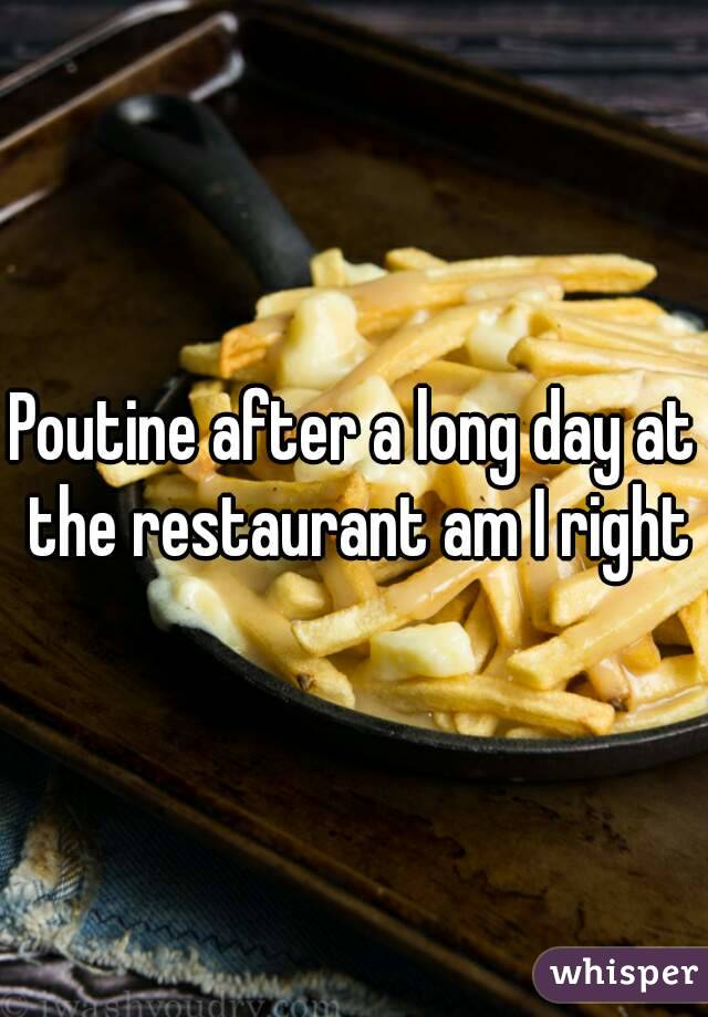 Poutine after a long day at the restaurant am I right