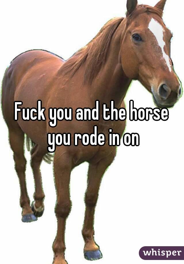 Fuck you and the horse you rode in on