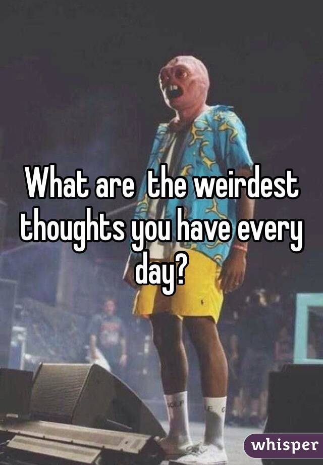 What are  the weirdest thoughts you have every day?