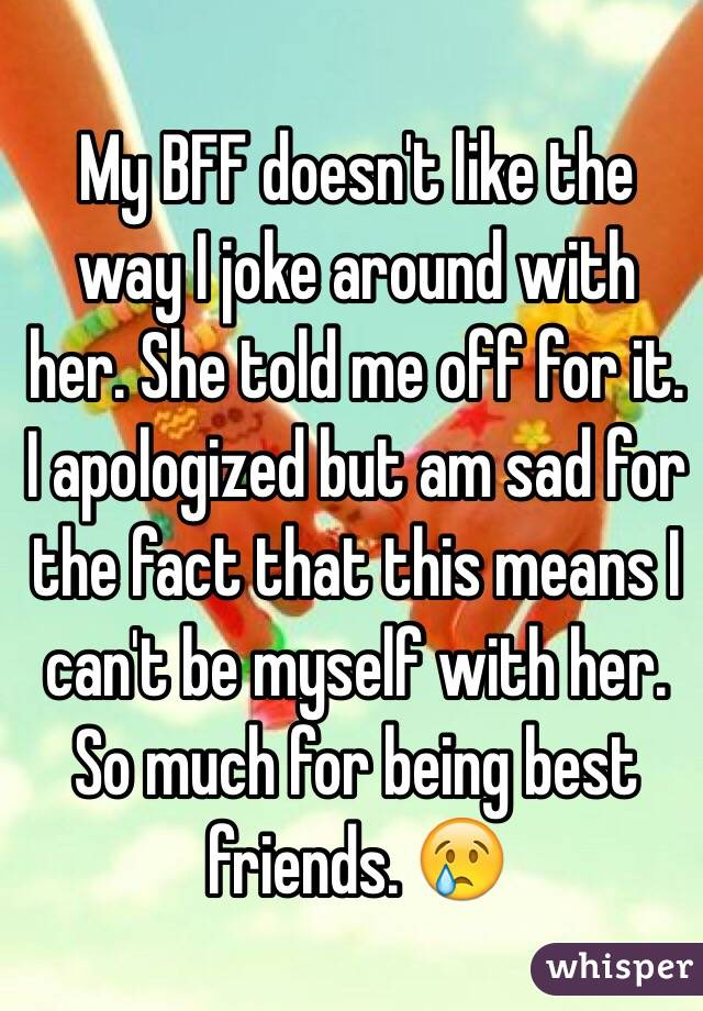 My BFF doesn't like the way I joke around with her. She told me off for it. I apologized but am sad for the fact that this means I can't be myself with her. So much for being best friends. 😢
