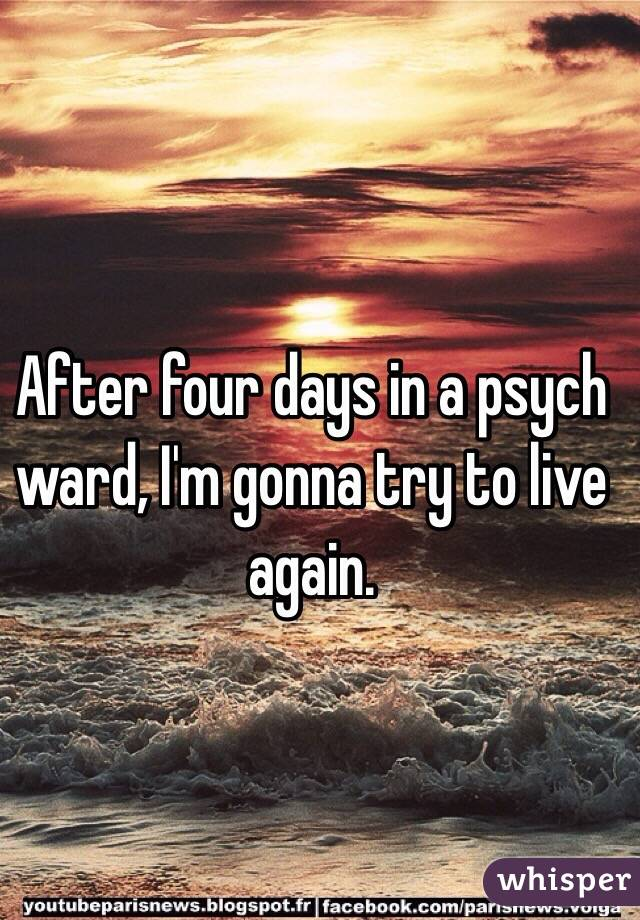 After four days in a psych ward, I'm gonna try to live again.