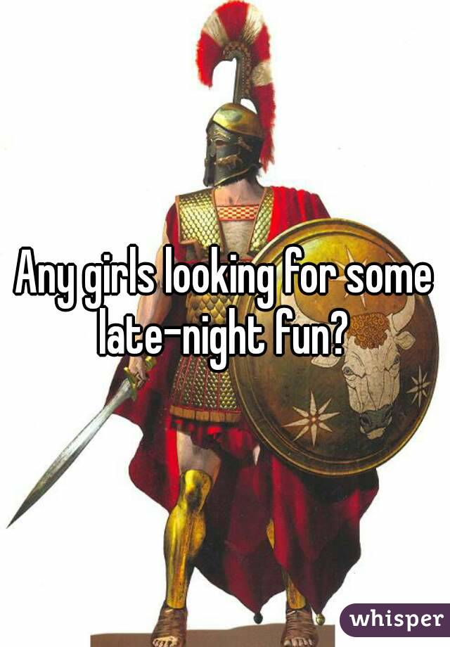 Any girls looking for some late-night fun?