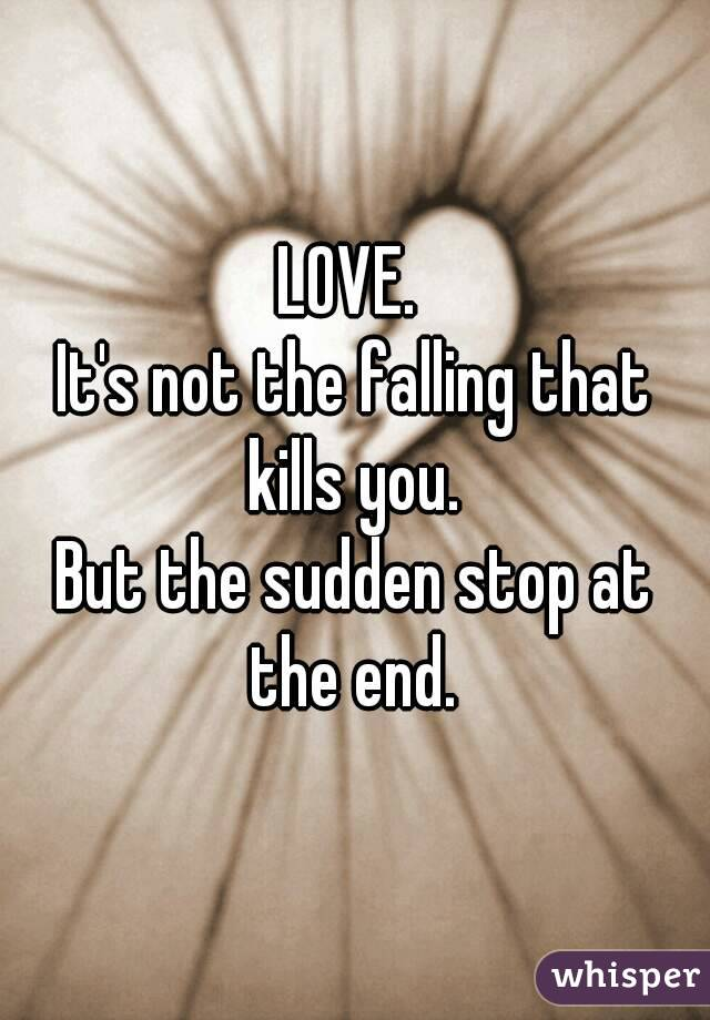 LOVE.  It's not the falling that kills you.  But the sudden stop at the end.
