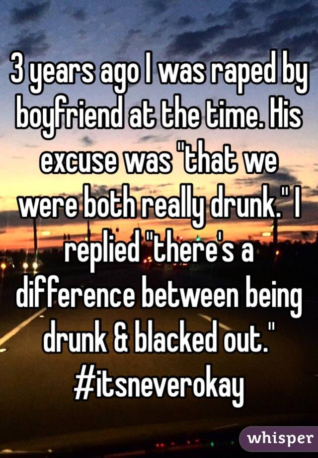 "3 years ago I was raped by boyfriend at the time. His excuse was ""that we were both really drunk."" I replied ""there's a difference between being drunk & blacked out."" #itsneverokay"