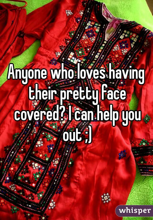 Anyone who loves having their pretty face covered? I can help you out ;)