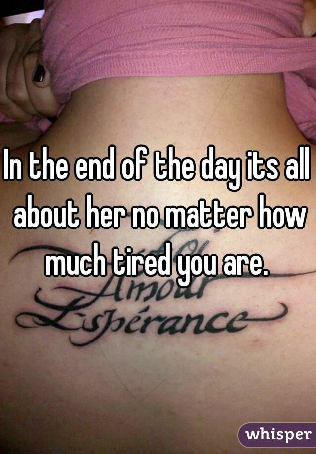 In the end of the day its all about her no matter how much tired you are.