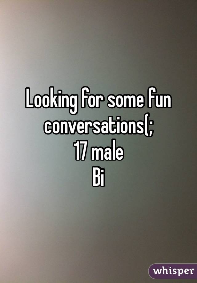 Looking for some fun conversations(; 17 male Bi