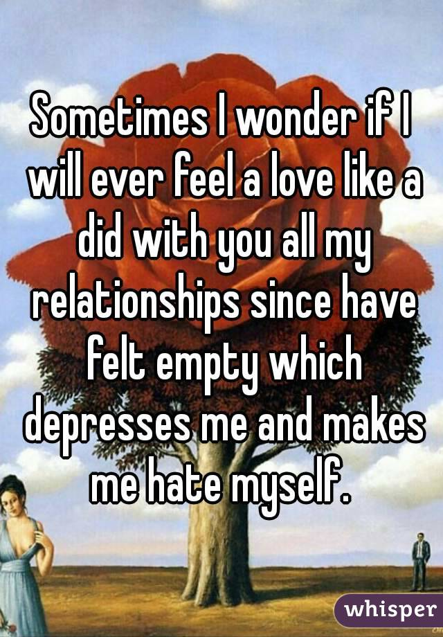 Sometimes I wonder if I will ever feel a love like a did with you all my relationships since have felt empty which depresses me and makes me hate myself.