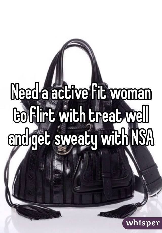 Need a active fit woman to flirt with treat well and get sweaty with NSA