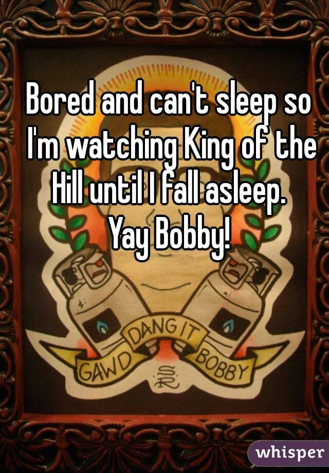 Bored and can't sleep so I'm watching King of the Hill until I fall asleep.  Yay Bobby!