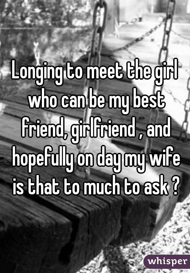 Longing to meet the girl who can be my best friend, girlfriend , and hopefully on day my wife is that to much to ask ?